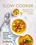 Slow Cooker Recipes for The Whole Family: Delicious Family Meals You Can Cook in A Slow Cooker