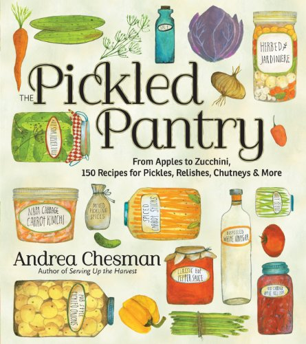 The Pickled Pantry: From Apples to Zucchini, 185 Recipes for Preserving & Pickling the Harvest: From Apples to Zucchini, 150 Recipes for Pickles, Relishes, Chutneys & More