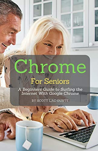 Chrome For Seniors: A Beginners Guide To Surfing the Internet With Google Chrome