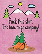 Fuck This Shit. It's Time To Go Camping!: Camping Notebook/Journal/Gift/Diary/Gift For Campers/Hikers/Boys/Girls/Kids/Dad/RV Lovers (120 Pages, 8.5x11)