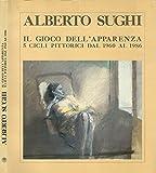 Alberto Sughi. Il gioco dell\' apparenza - 5 cicli pittorici dal 1960 al 1986.