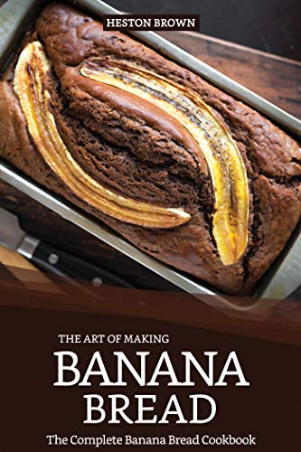 The Art of Making Banana Bread: The Complete Banana Bread Cookbook (English Edition)