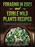 Foraging in 2021 AND Edible Wild Plants Recipes: Foraging Guide With Over 101 Edible Wild Plant Recipes On A Budget (2 Books In 1)