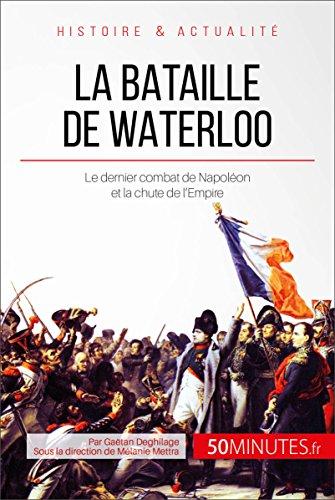 La bataille de Waterloo: Le dernier combat de Napoléon et la chute de l'Empire (Grandes Batailles t. 6)