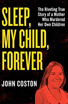Sleep, My Child, Forever: The Riveting True Story of a Mother Who Murdered Her Own Children by [John Coston]