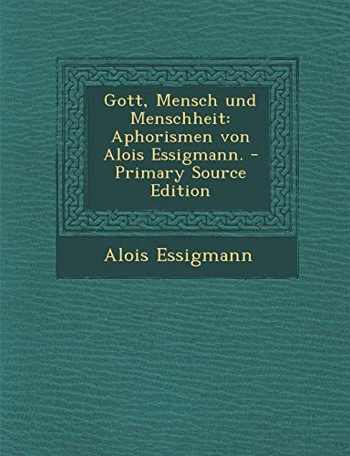 Gott, Mensch Und Menschheit: Aphorismen Von Alois Essigmann. - Primary Source Edition