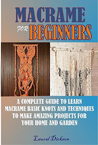 MACRAMÉ FOR BEGINNERS: A COMPLETE GUIDE TO LEARN MACRAMÉ BASIC KNOTS AND TECHNIQUES TO MAKE AMAZING PROJECTS FOR YOUR HOME AND GARDENS (English Edition)