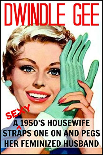 A Sexy 1950's Housewife Straps One On And Pegs Her Feminized Husband: An Explicit and Erotic Tale of Forced Sissification and Crossdressing 1950's Style! (English Edition)
