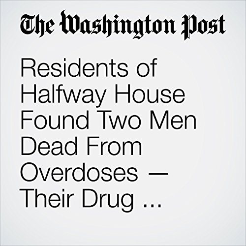 Residents of Halfway House Found Two Men Dead From Overdoses — Their Drug Counselors copertina