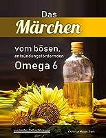 Das Maerchen vom boesen, entzuendungsfoerdernden Omega 6: Mit essentiellen Fettsaeuren gegen Akne, Abszesse, Ekzeme, Krebs u.v.m.