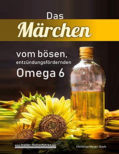 Das Märchen vom bösen, entzündungsfördernden Omega 6: Mit essentiellen Fettsäuren gegen Akne, Abszesse, Ekzeme, Krebs u.v.m.
