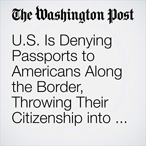 U.S. Is Denying Passports to Americans Along the Border, Throwing Their Citizenship into Question copertina