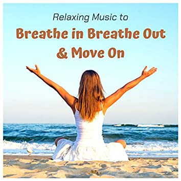 Relaxing Music to Breathe in Breathe Out & Move On