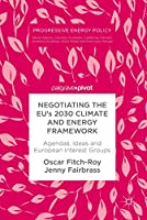 Negotiating the EU's 2030 Climate and Energy Framework: Agendas, Ideas and European Interest Groups (Progressive Energy Policy)