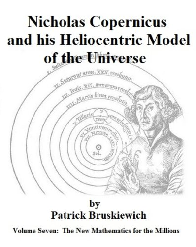 Nicholas Copernicus and his Heliocentric Model of the Universe (The New Mathematics for the Millions Book 7)