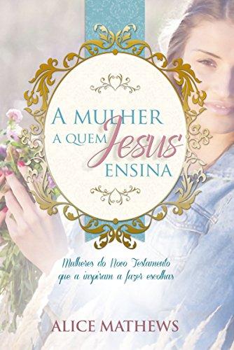 A Mulher A Quem Jesus Ensina: Mulheres Do Novo Testamento Que A Inspiram A Fazer Escolhas