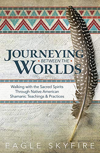 Compare Textbook Prices for Journeying Between the Worlds: Walking with the Sacred Spirits Through Native American Shamanic Teachings & Practices Illustrated Edition ISBN 9780738760346 by Skyfire, Eagle