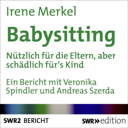 Babysitting     Nützlich für die Eltern, aber schädlich für's Kind?              Autor:                                                                                                                                 Irene Merkel                               Sprecher:                                                                                                                                 Veronika Spindler,                                                                                        Andreas Szerda                      Spieldauer: 23 Min.     2 Bewertungen     Gesamt 2,5