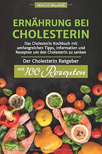 Ernährung bei Cholesterin: Das Cholesterin Kochbuch mit umfangreichen Tipps, Information und Rezepten um den Cholesterin zu senken Der Cholesterin Ratgeber mit 100 Rezepten