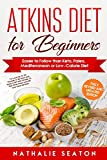 Atkins Diet for Beginners Easier to Follow than Keto, Paleo, Mediterranean or Low-Calorie Diet to Lose Up To 30 Pounds In 30 Days and Keep It Off with Simple 21 Day Meal Plans and 80 Low Carb Recipes