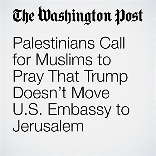 Palestinians Call for Muslims to Pray That Trump Doesn't Move U.S. Embassy to Jerusalem copertina