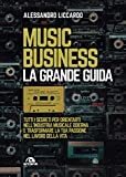 Music business. La grande guida: Tutti i segreti per orientarti nell'industria musicale odierna e trasformare la tua passione nel lavoro della vita