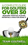 A Complete Guide For Golfers Over 50: How to Reach Your Full Playing Potential and Have Fun Doing It (Golf Instruction Book 3)