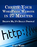 Create Your WordPress Website in 27 Minutes Believe Me, It's Really Possible! (English Edition)