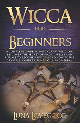 Wicca for Beginners: A Complete Guide to Witchcraft Religion. Discover the Secrets of Magic, Spells and Rituals to Become a Wiccan and How to Use Crystals, Candles, Runes, Oils and Herbal Magic