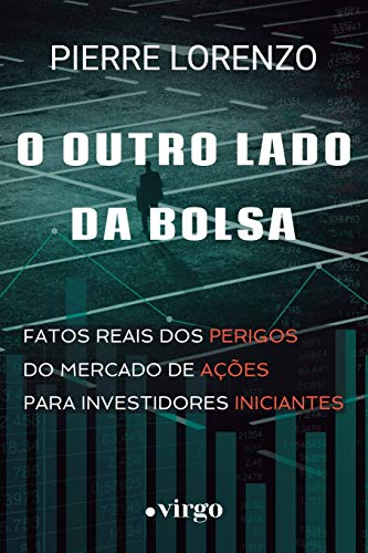 O Outro Lado da Bolsa: Fatos Reais dos Perigos do Mercado de Ações para Investidores Iniciantes