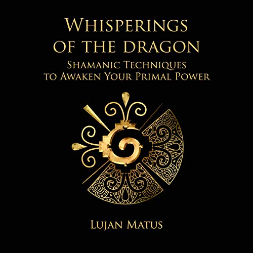 Whisperings of the Dragon     Shamanic Practices to Awaken Your Primal Power              By:                                                                                                                                 Lujan Matus                               Narrated by:                                                                                                                                 Russell Stamets                      Length: 3 hrs and 23 mins     10 ratings     Overall 4.8