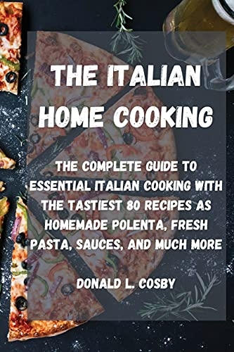 The Italian Home Cooking: The complete guide to essential Italian cooking with the tastiest 80 recipes as homemade polenta, fresh pasta, sauces, and much more