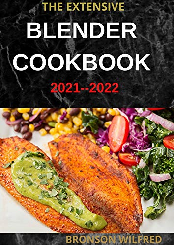 THE EXTENSIVE BLENDER COOKBOOK 2021--2022: 60+ Easy And Healthy Recipes For Every Meal (English Edition)