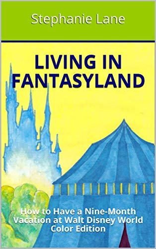 Living in Fantasyland: How to Have a Nine-Month Vacation at Walt Disney World Color Edition (English Edition)