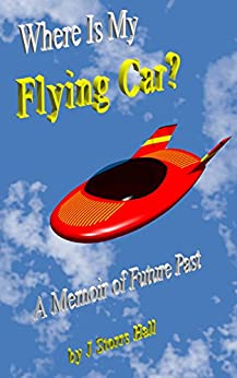 Where Is My Flying Car?: A Memoir of Future Past by [J Storrs Hall]