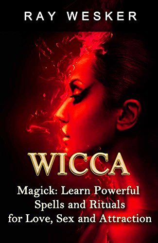 Wicca: Wicca Magick: Learn Powerful Spells and Rituals for Love, Sex and Attraction (Wicca & Witchcraft: Beliefs, Magick, Spells and Rituals Book 3)