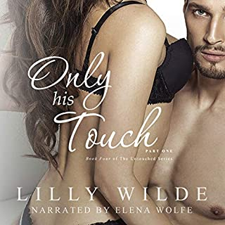 Only His Touch: Part One     The Untouched Series, Book 4              By:                                                                                                                                 Lilly Wilde                               Narrated by:                                                                                                                                 Elena Wolfe                      Length: 5 hrs and 5 mins     20 ratings     Overall 4.9