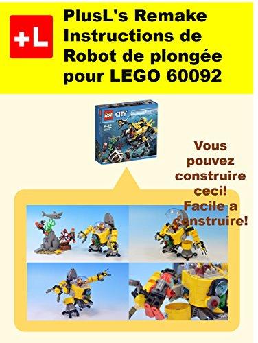 PlusL's Remake Instructions de Robot de plongée pour LEGO 60092: Vous pouvez construire le Robot de plongée de vos propres briques! (French Edition)