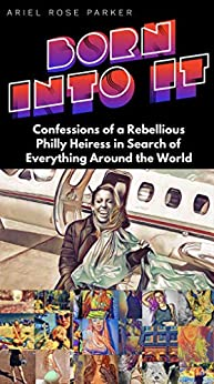 BORN INTO IT: Confessions of a Rebellious Philly Heiress in Search of Everything Around the World by [Ariel Rose Parker]