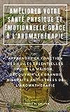 AMÉLIORER VOTRE SANTÉ PHYSIQUE ET ÉMOTIONNELLE GRÂCE À L'AROMATHÉRAPIE : APPRENDRE LA FONCTION DES HUILES ESSENTIELLES POUR LA MAISON, DÉCOUVRIR LES GRANDS ... DE L'AROMATHÉRAPIE (French Edition)