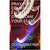 PRAY FOR COURAGEOUS FAITH TO OVERCOME YOUR FEARS. (English Edition)