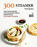 300 Steamer Recipes: Discover Fresh and...