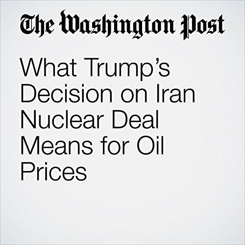 What Trump's Decision on Iran Nuclear Deal Means for Oil Prices copertina