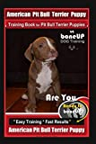 American Pit Bull Terrier Puppy Training Book for Pit Bull Terrier Puppies By BoneUP DOG Training: Are You Ready to Bone Up? Easy Training * Fast Results American Pit Bull Terrier Puppy