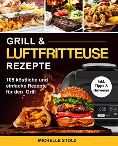 Grill & Luftfritteuse Rezepte: 105 köstliche und einfache Rezepte für den Grill; inklusive hilfreiche Tipps und Hinweise