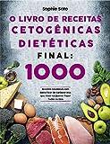 O Livro de Receitas Cetogênicas Dietéticas Final 1000 Receitas Saudáveis com Baixo Teor de Carboidratos que Você Vai Querer Fazer Todos os Dias