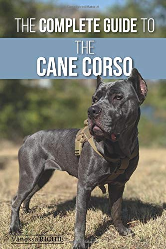 The Complete Guide to the Cane Corso: Selecting, Raising, Training, Socializing, Living with, and Loving Your New Cane Corso Dog