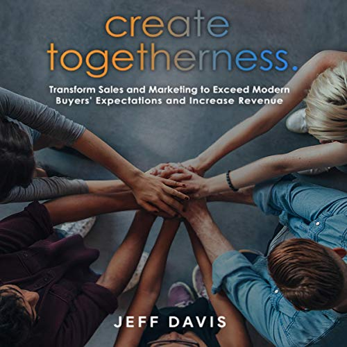 Create Togetherness: Transform Sales and Marketing to Exceed Modern Buyers' Expectations and Increase Revenue cover art