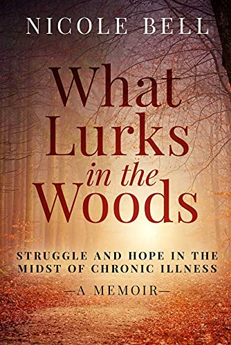 What Lurks in the Woods: Struggle and Hope in the Midst of Chronic Illness, A Memoir by [Nicole Bell]