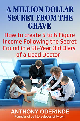 A MILLION DOLLAR SECRET FROM THE GRAVE: How To Create 5 to 6 Figure Income Following The Secret Found In a 98-Year Old Diary of A Dead Doctor (English Edition)